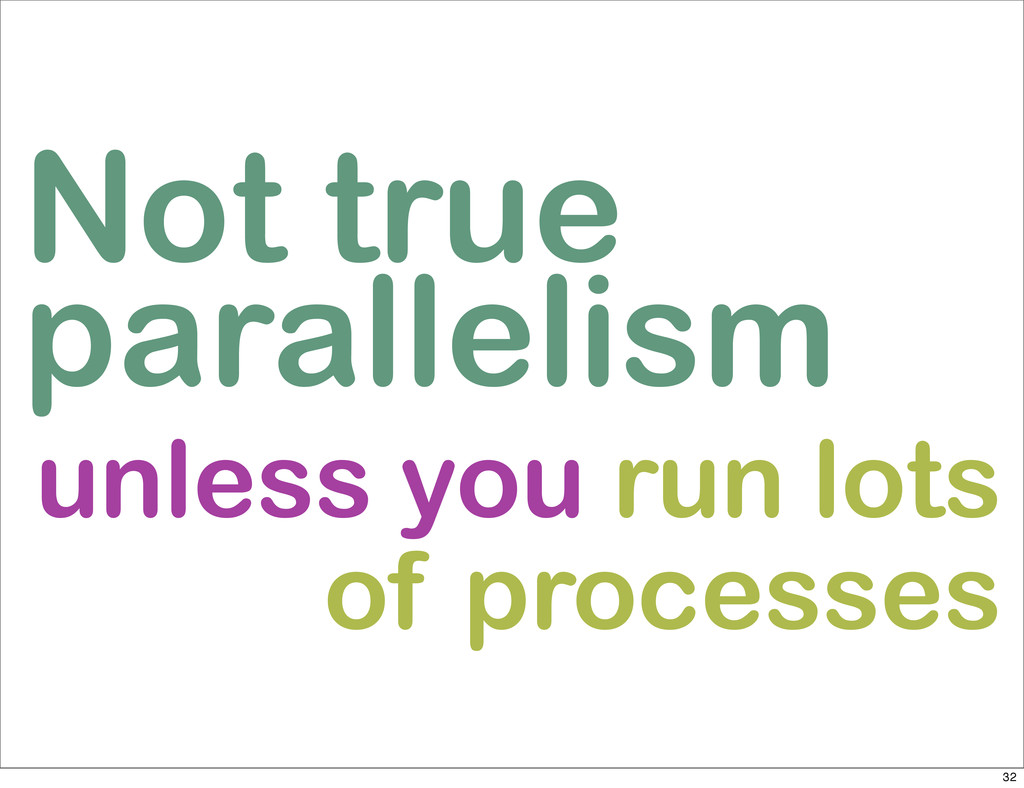 Not true parallelism unless you run lots of pro...