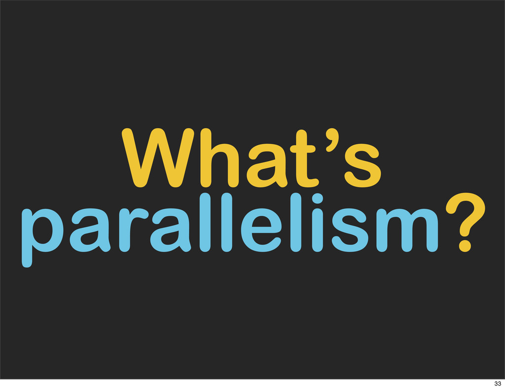 What's parallelism? 33