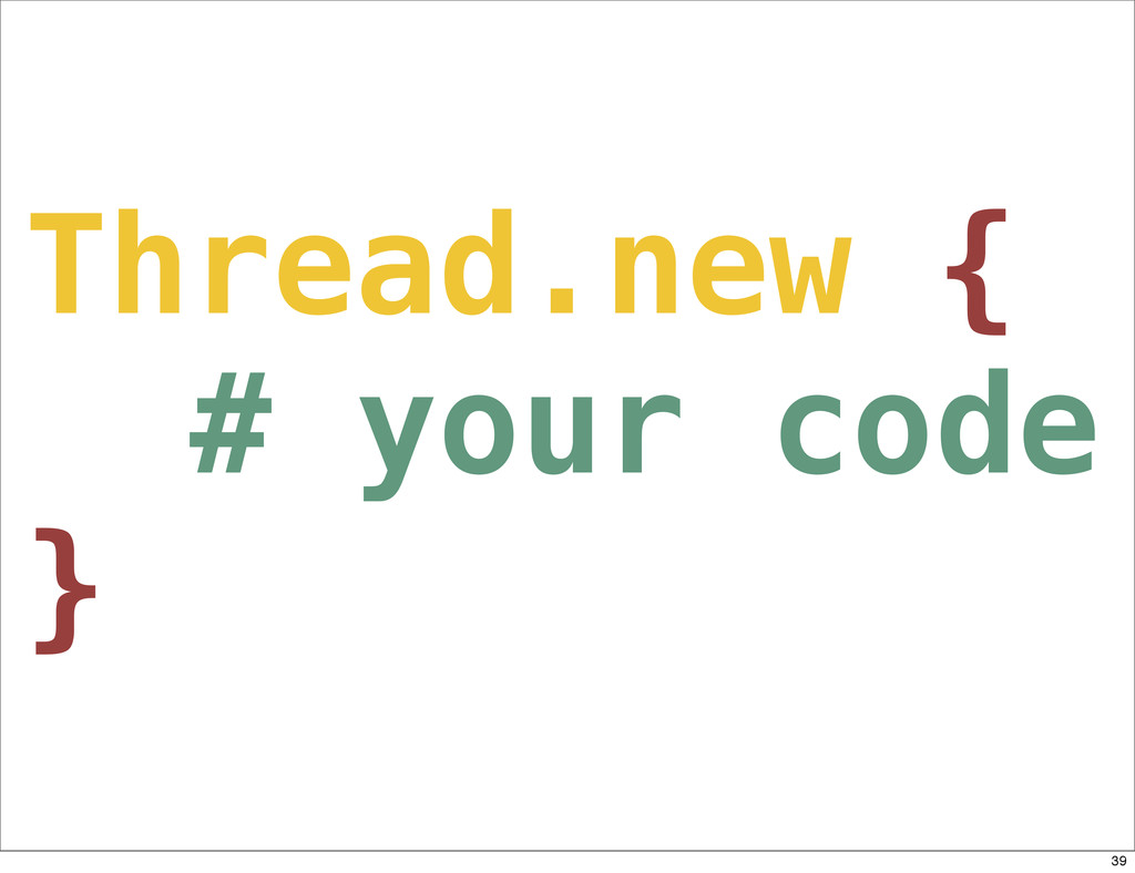 Thread.new { # your code } 39