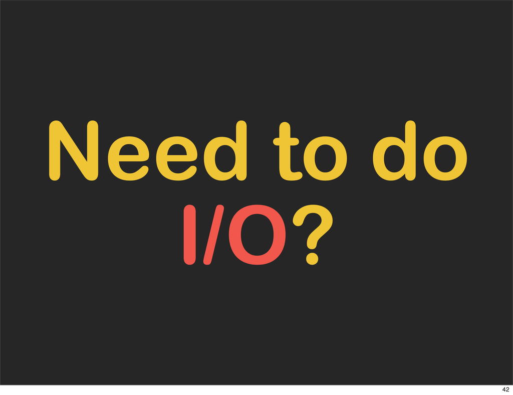 Need to do I/O? 42
