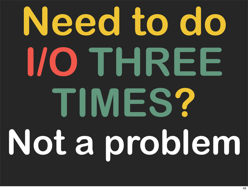 Need to do I/O THREE TIMES? Not a problem 43