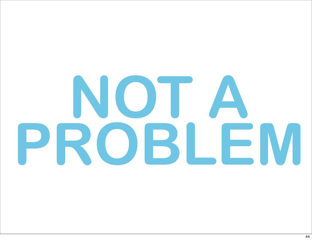 NOT A PROBLEM 44
