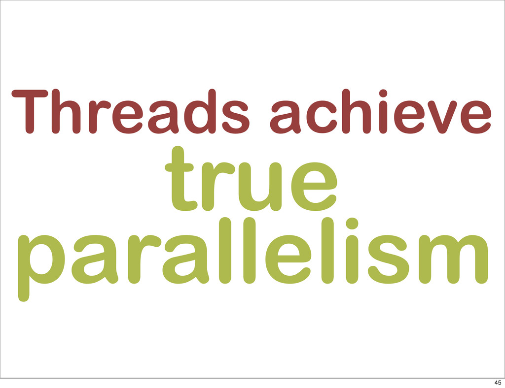 Threads achieve true parallelism 45