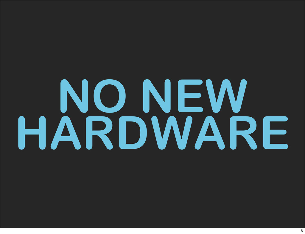 NO NEW HARDWARE 6