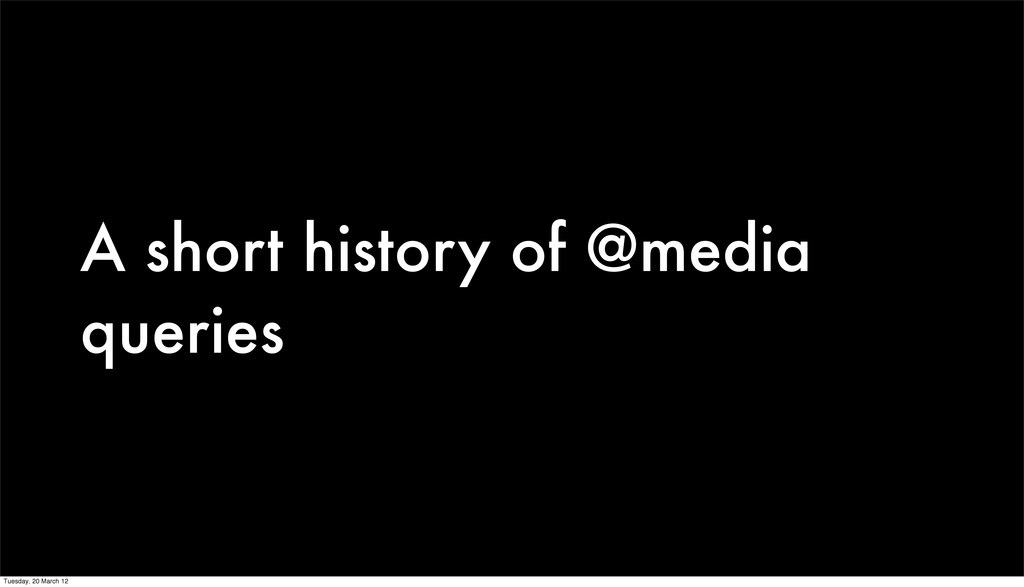 A short history of @media queries Tuesday, 20 M...