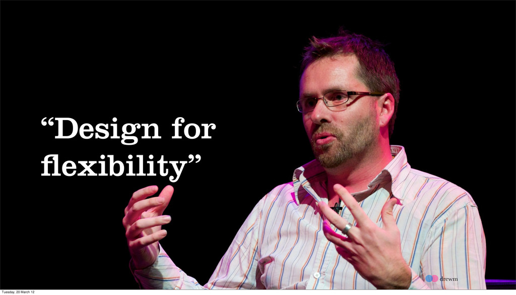 """Design for flexibility"" drewm Tuesday, 20 March..."