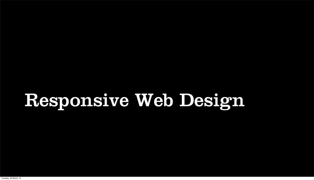 Responsive Web Design Tuesday, 20 March 12