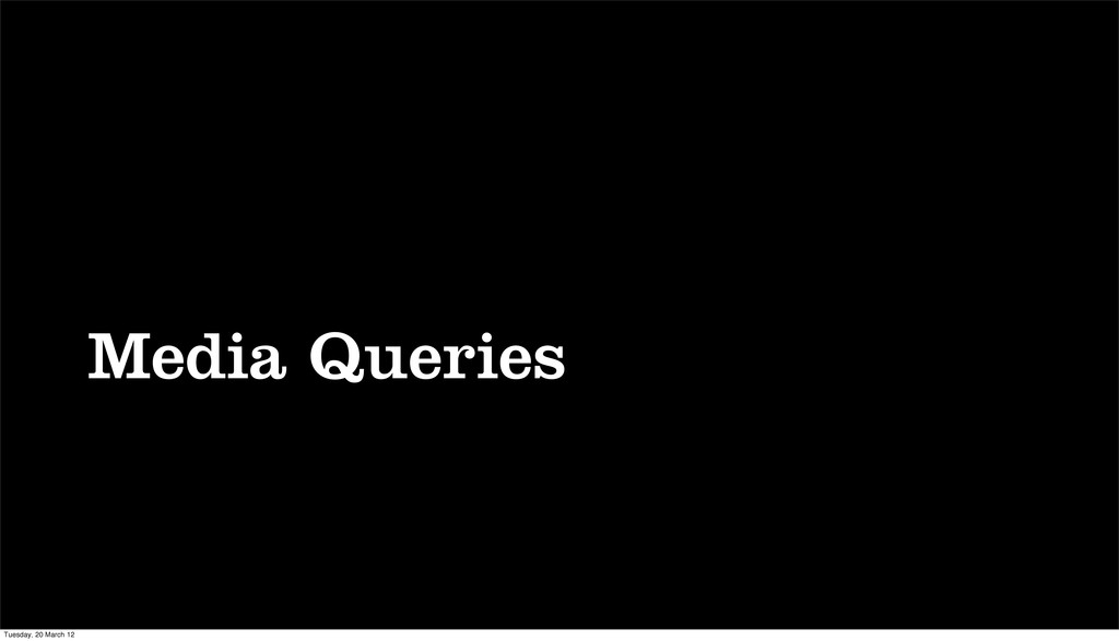 Media Queries Tuesday, 20 March 12