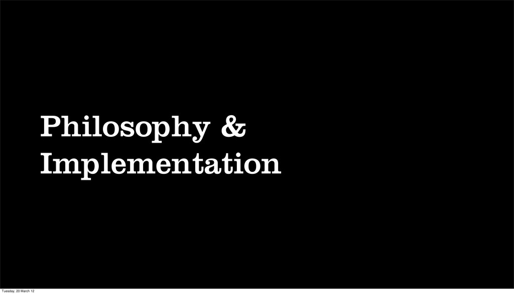 Philosophy & Implementation Tuesday, 20 March 12