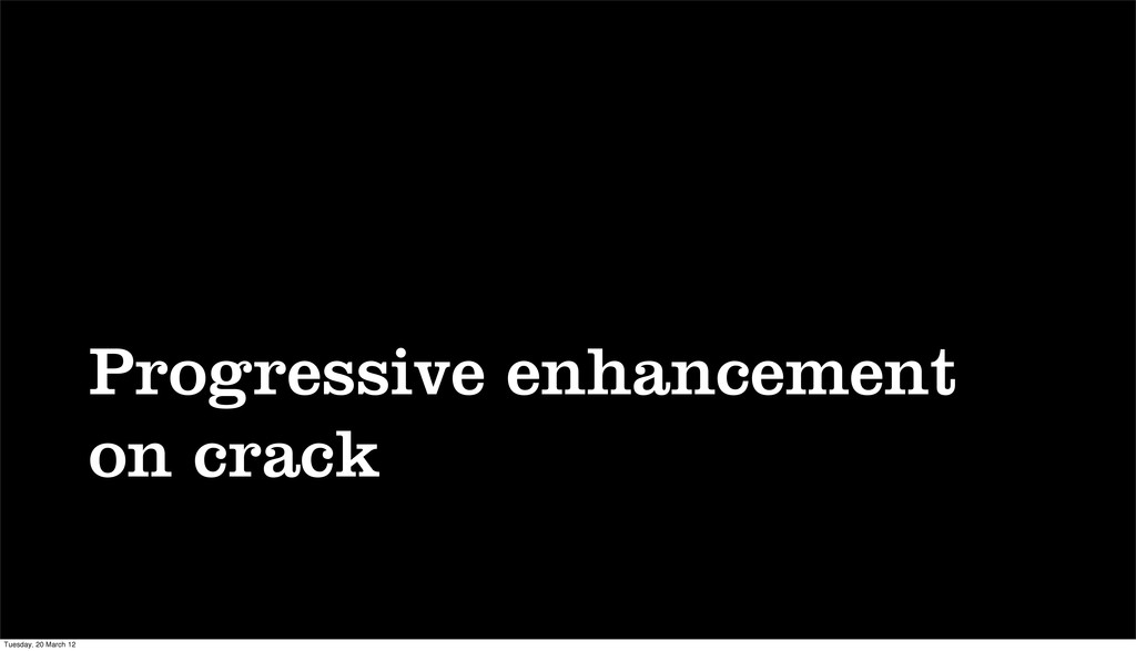 Progressive enhancement on crack Tuesday, 20 Ma...