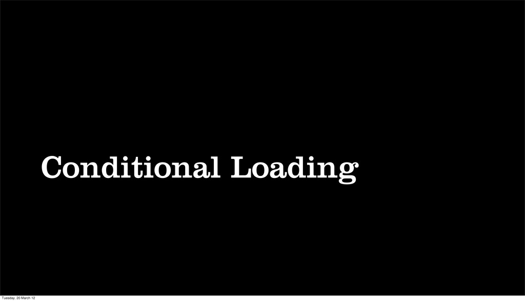 Conditional Loading Tuesday, 20 March 12