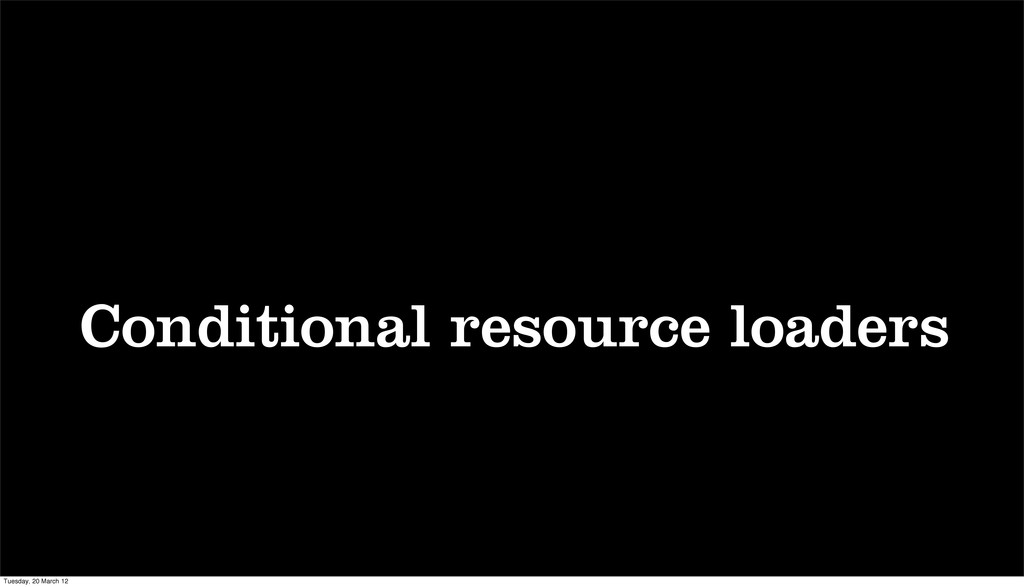Conditional resource loaders Tuesday, 20 March ...