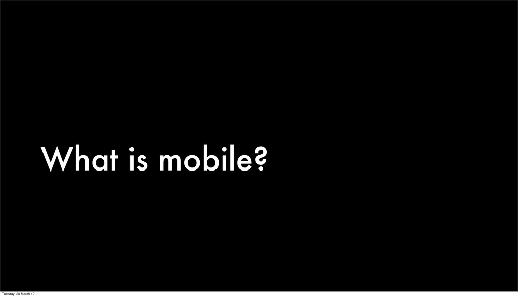 What is mobile? Tuesday, 20 March 12