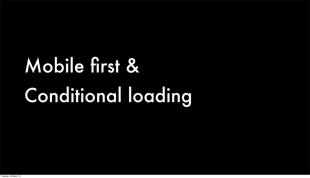 Mobile first & Conditional loading Tuesday, 20 M...