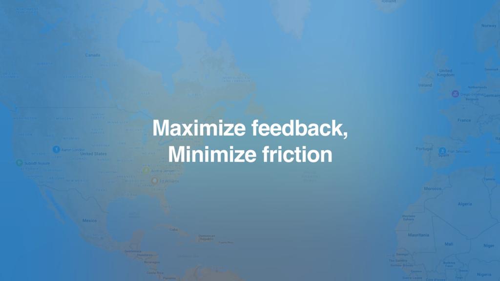 Maximize feedback, Minimize friction