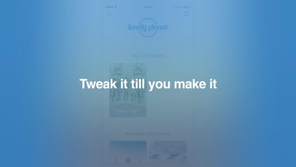Tweak it till you make it