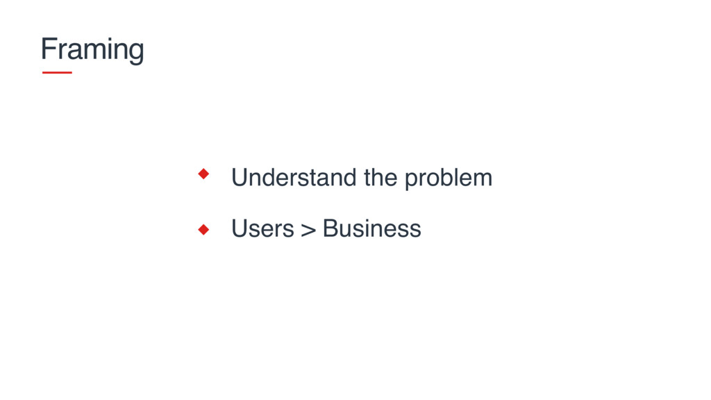 Framing Understand the problem Users > Business
