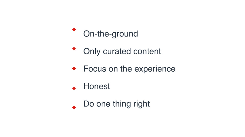 On-the-ground Only curated content Focus on the...