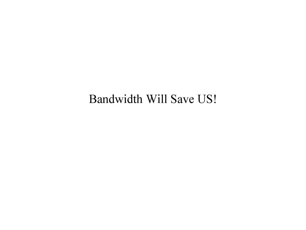 Bandwidth Will Save US!
