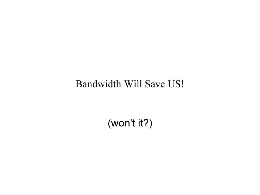 Bandwidth Will Save US! (won't it?)