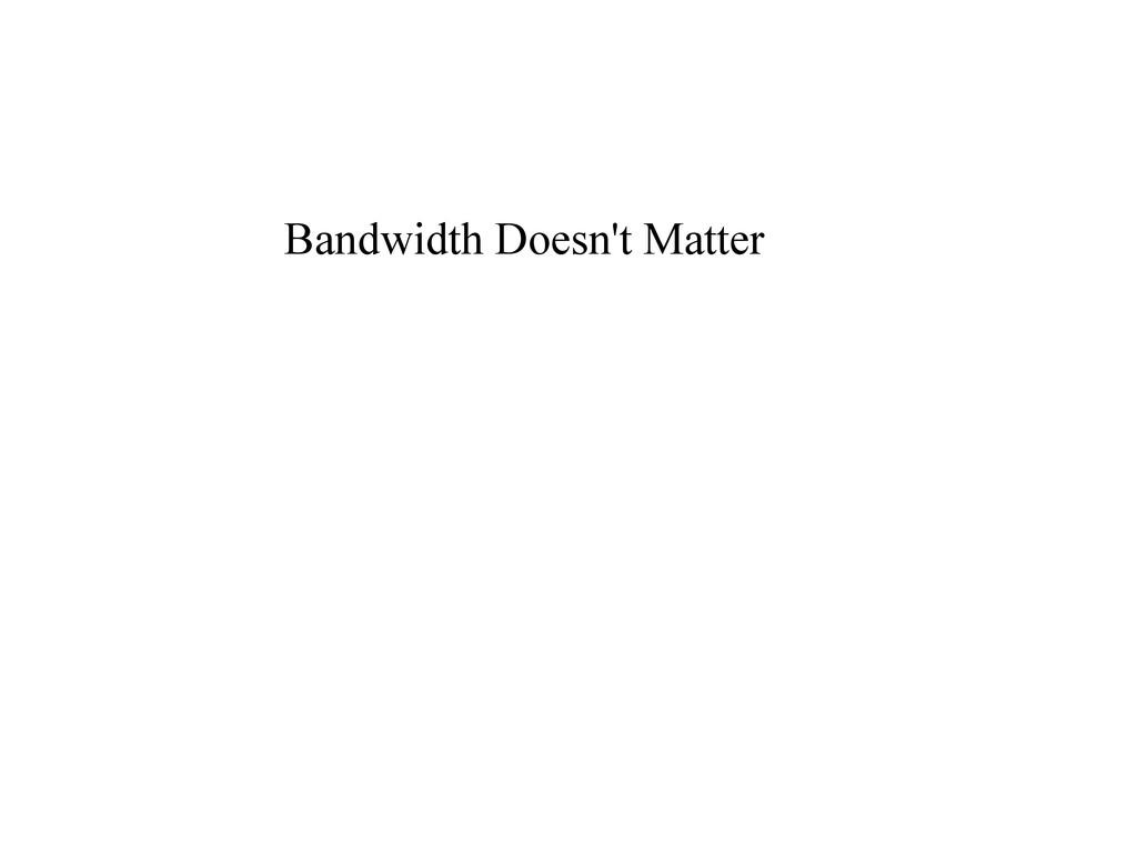 Bandwidth Doesn't Matter