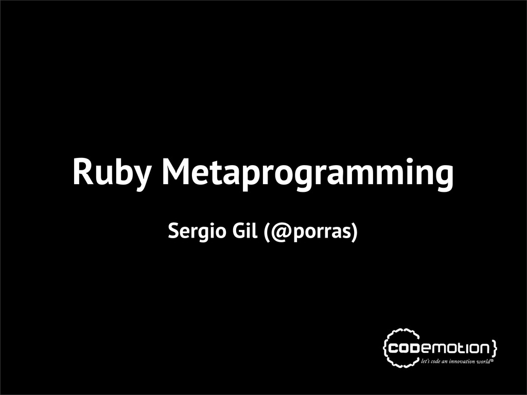 Ruby Metaprogramming Sergio Gil (@porras)