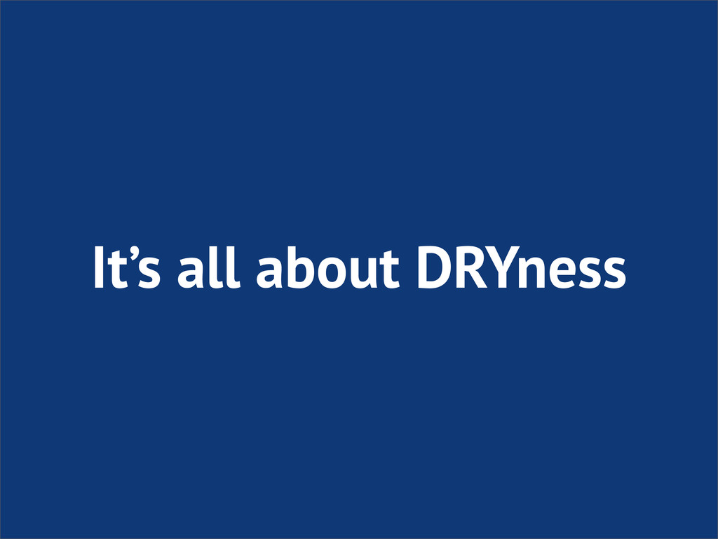 It's all about DRYness