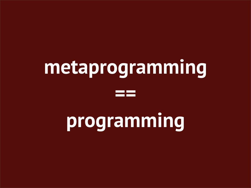 metaprogramming == programming