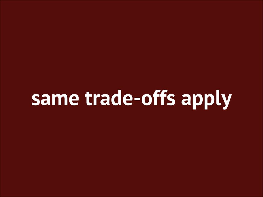 same trade-offs apply