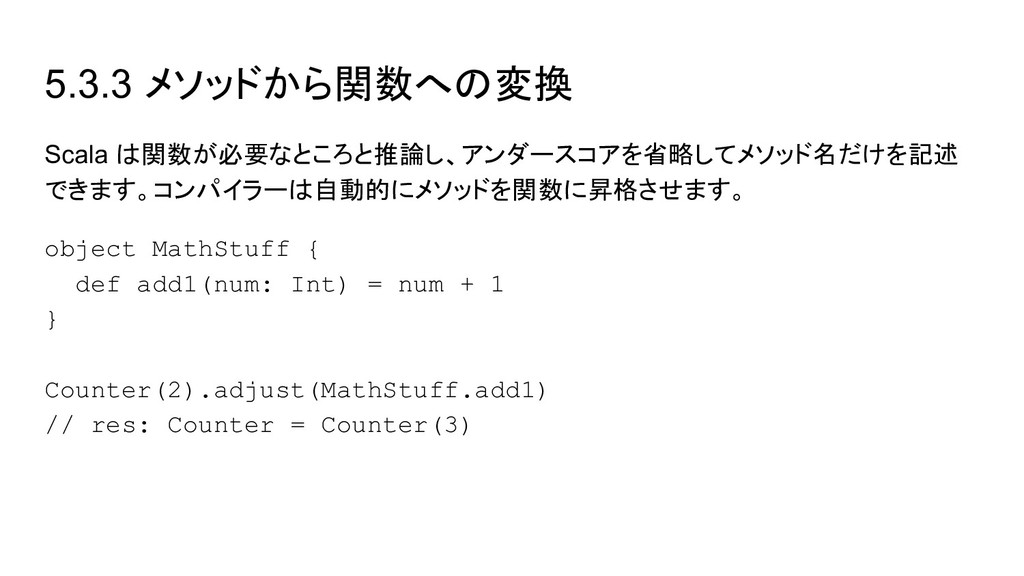5.3.3 メソッドから関数への変換 Scala は関数が必要なところと推論し、アンダースコア...