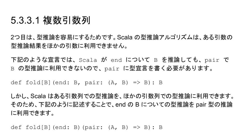 5.3.3.1 複数引数列 2つ目は、型推論を容易にするためです。Scala の型推論アルゴリ...