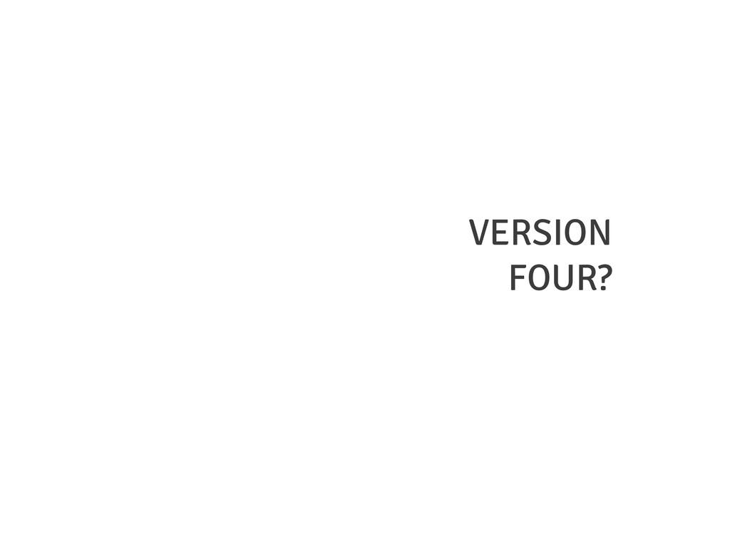 VERSION FOUR?