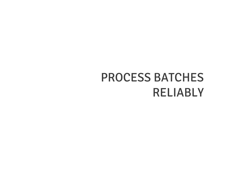 PROCESS BATCHES RELIABLY