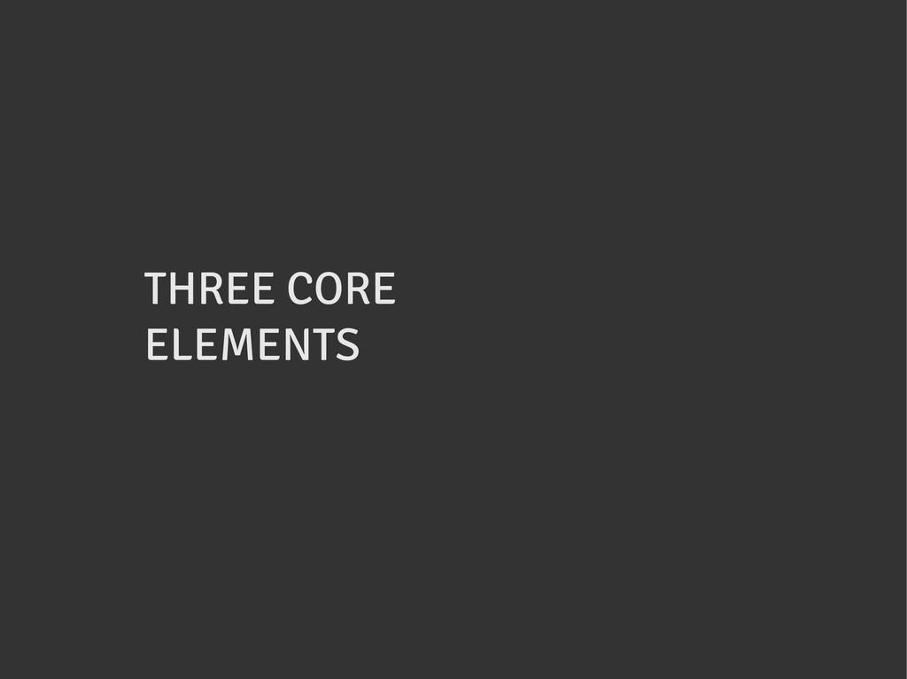 THREE CORE ELEMENTS