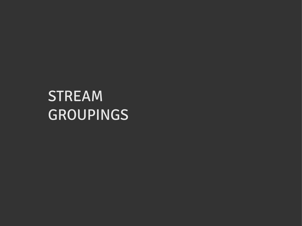 STREAM GROUPINGS