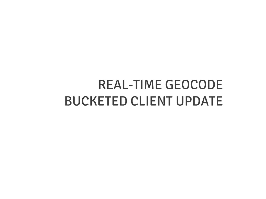 REAL-TIME GEOCODE BUCKETED CLIENT UPDATE