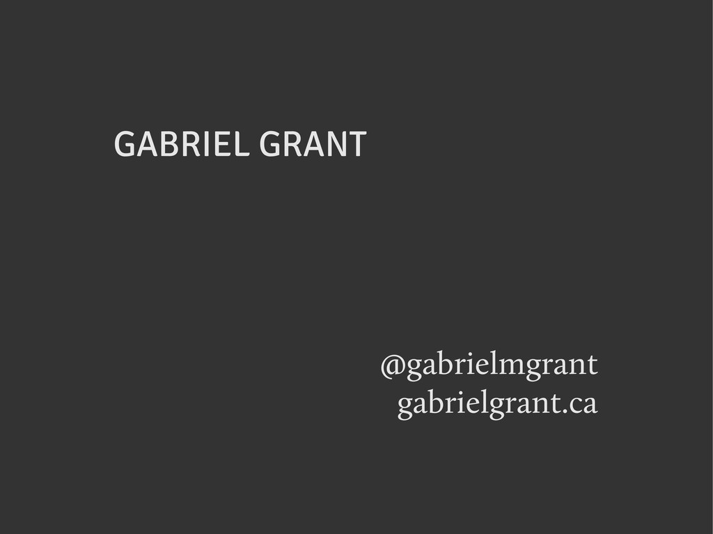 GABRIEL GRANT @gabrielmgrant gabrielgrant.ca