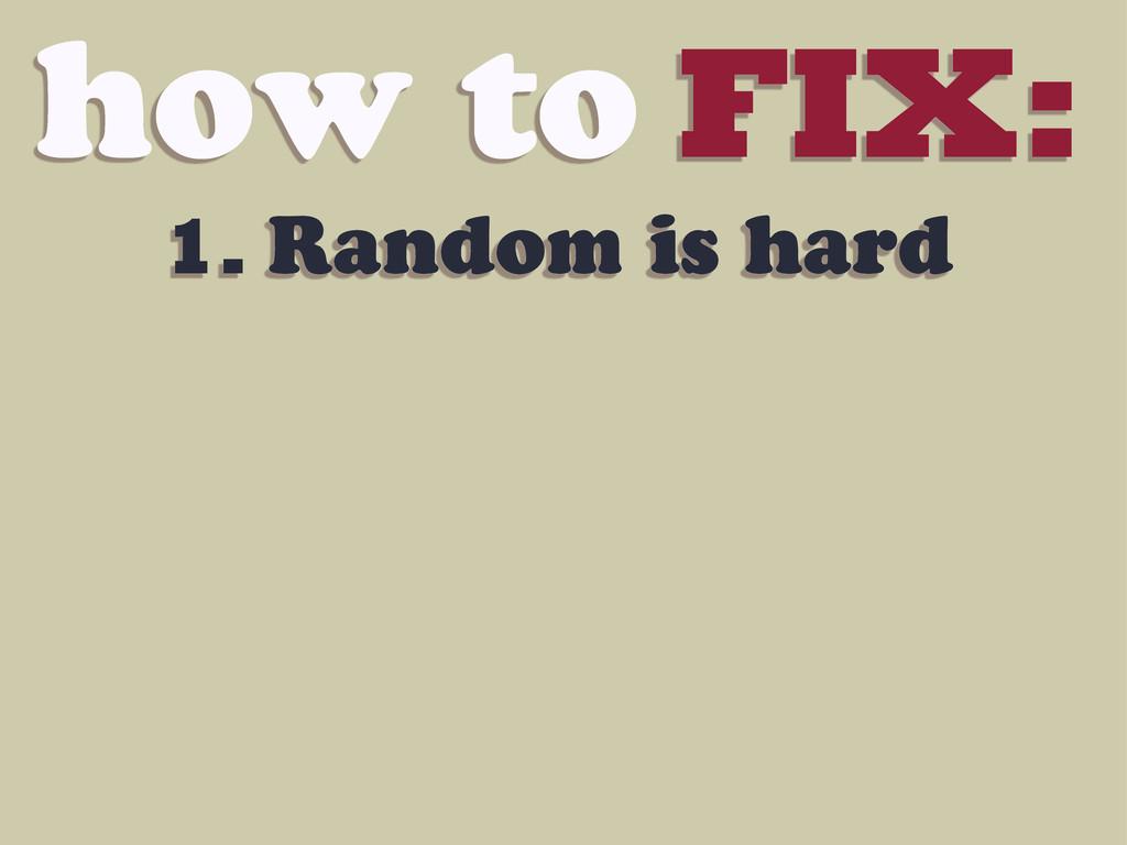 how to FIX: 1. Random is hard