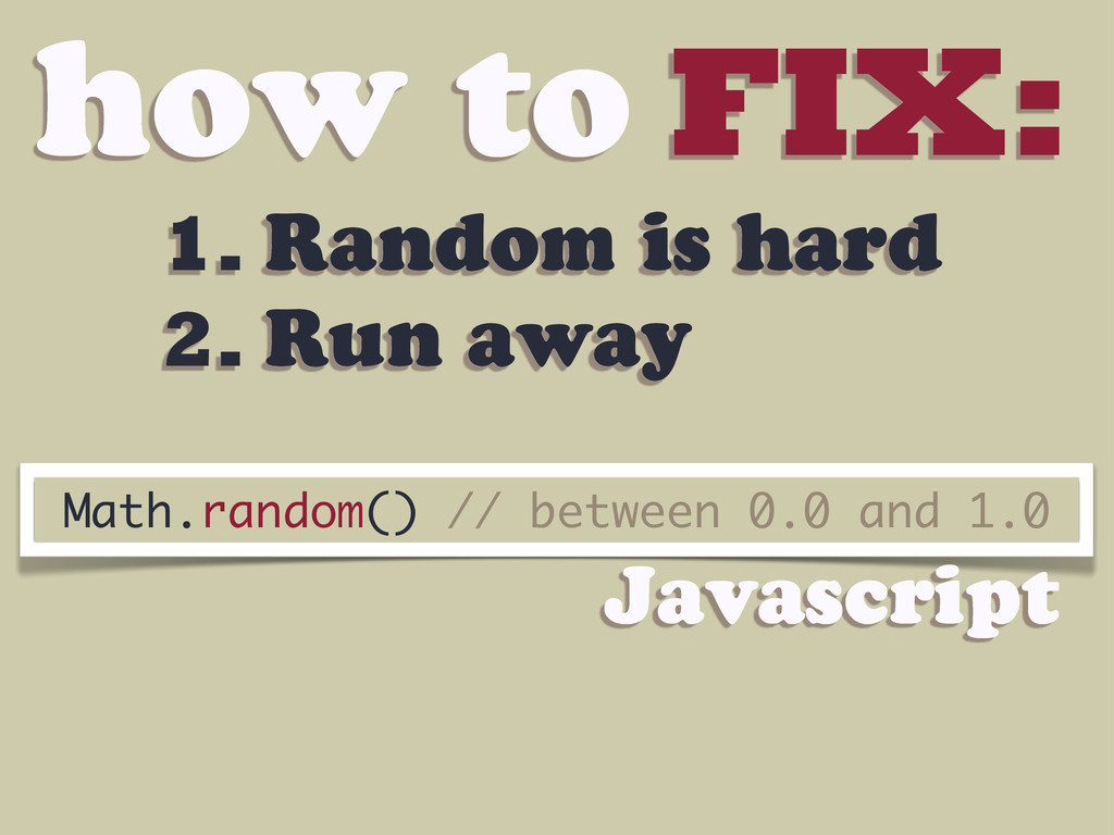 how to FIX: 1. Random is hard 2. Run away Math....
