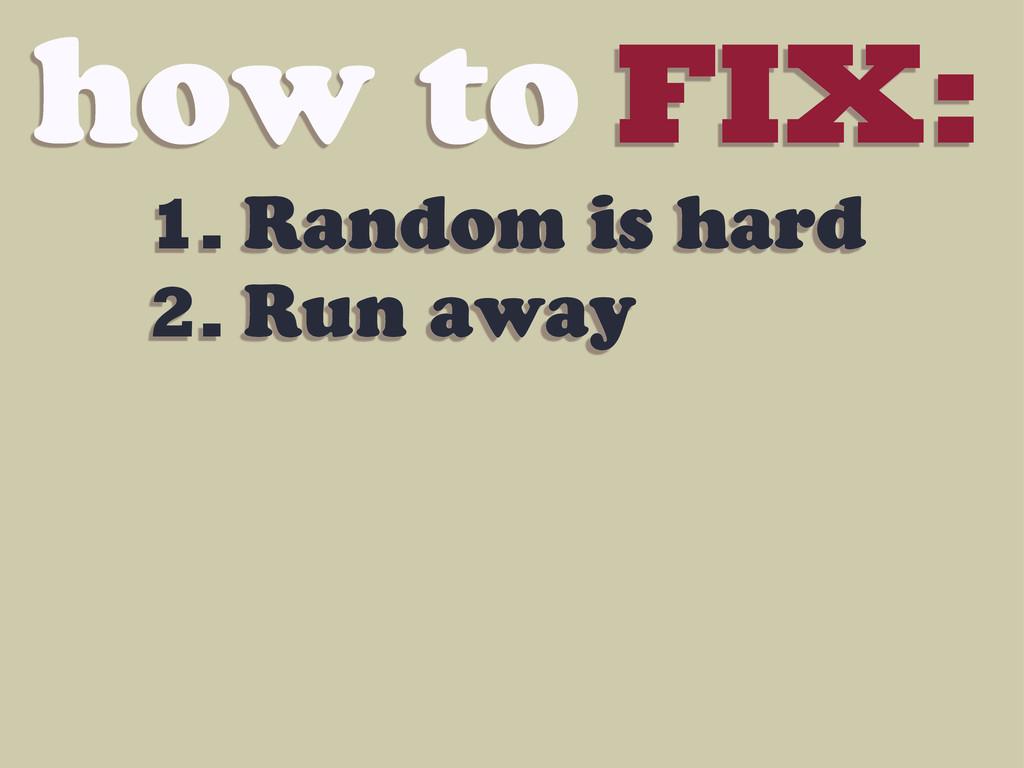 how to FIX: 1. Random is hard 2. Run away
