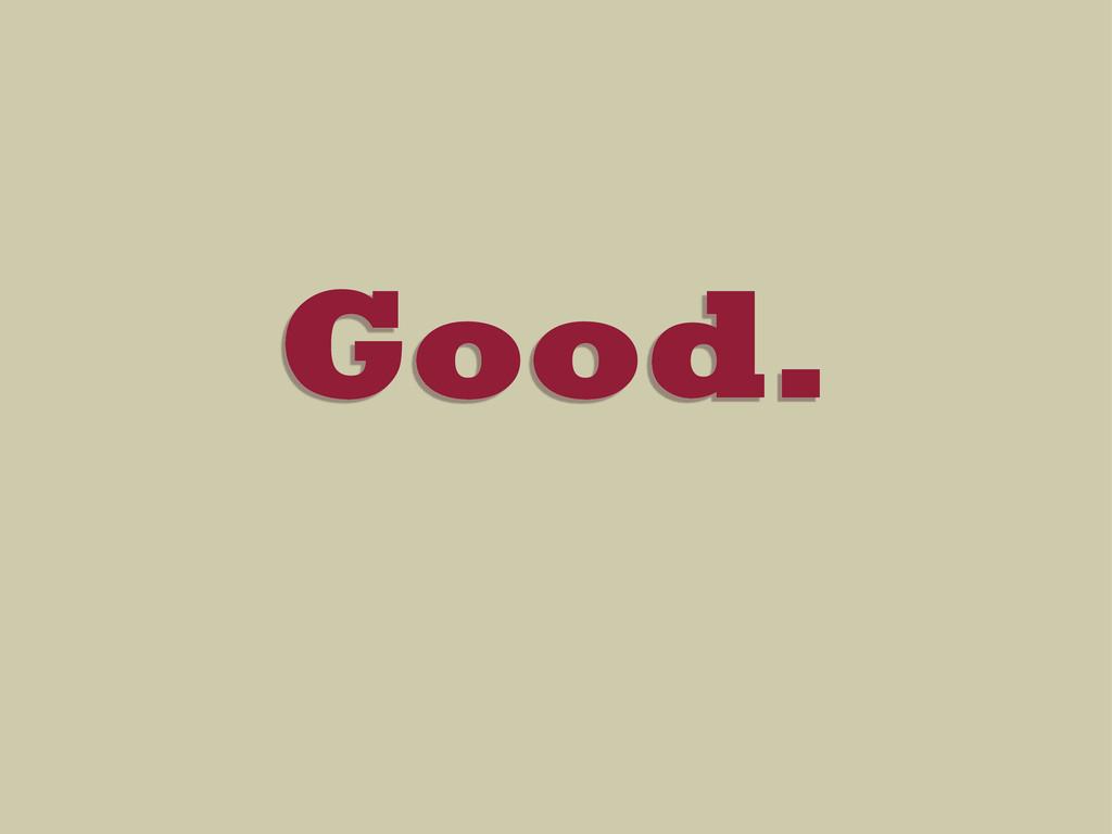 Good.