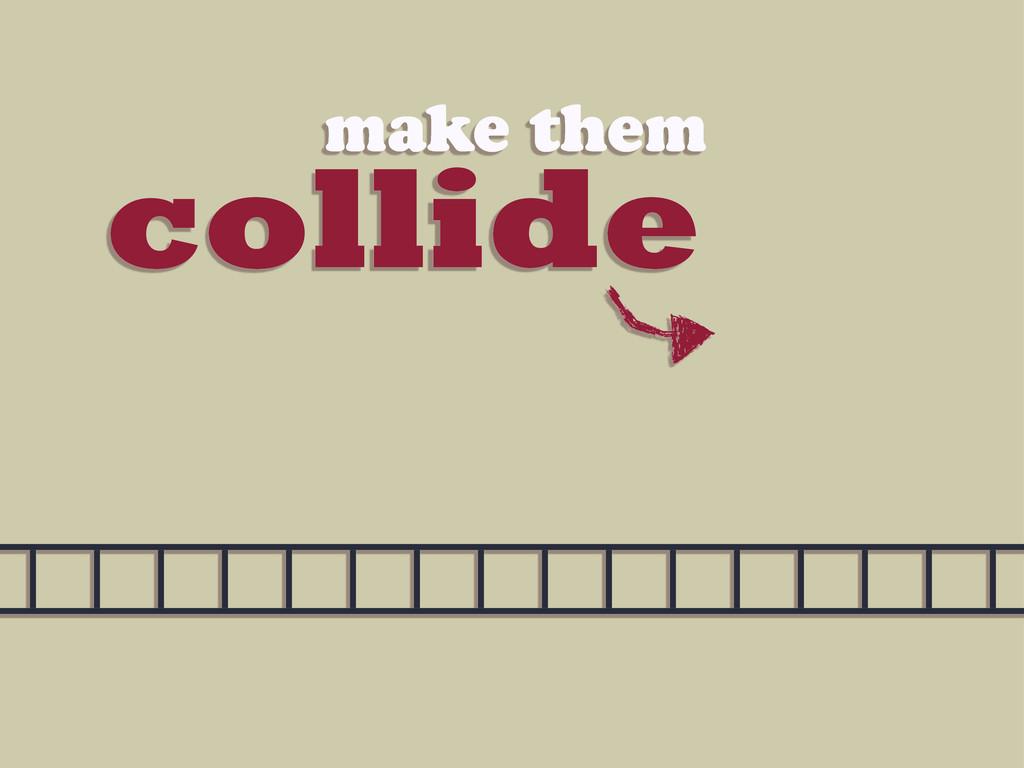collide make them