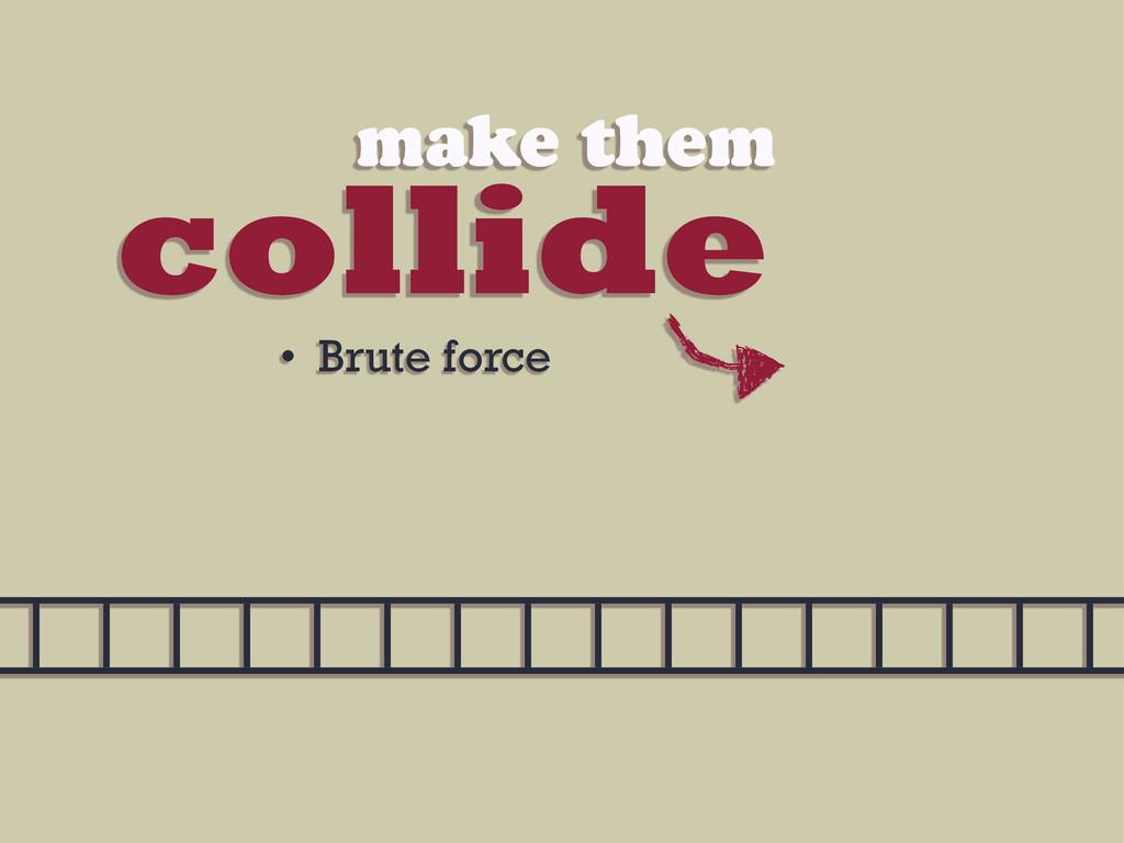 collide make them • Brute force
