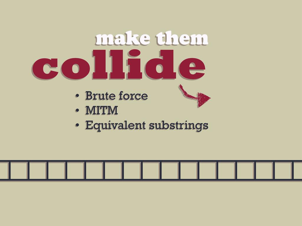 collide make them • Brute force • MITM • Equiva...