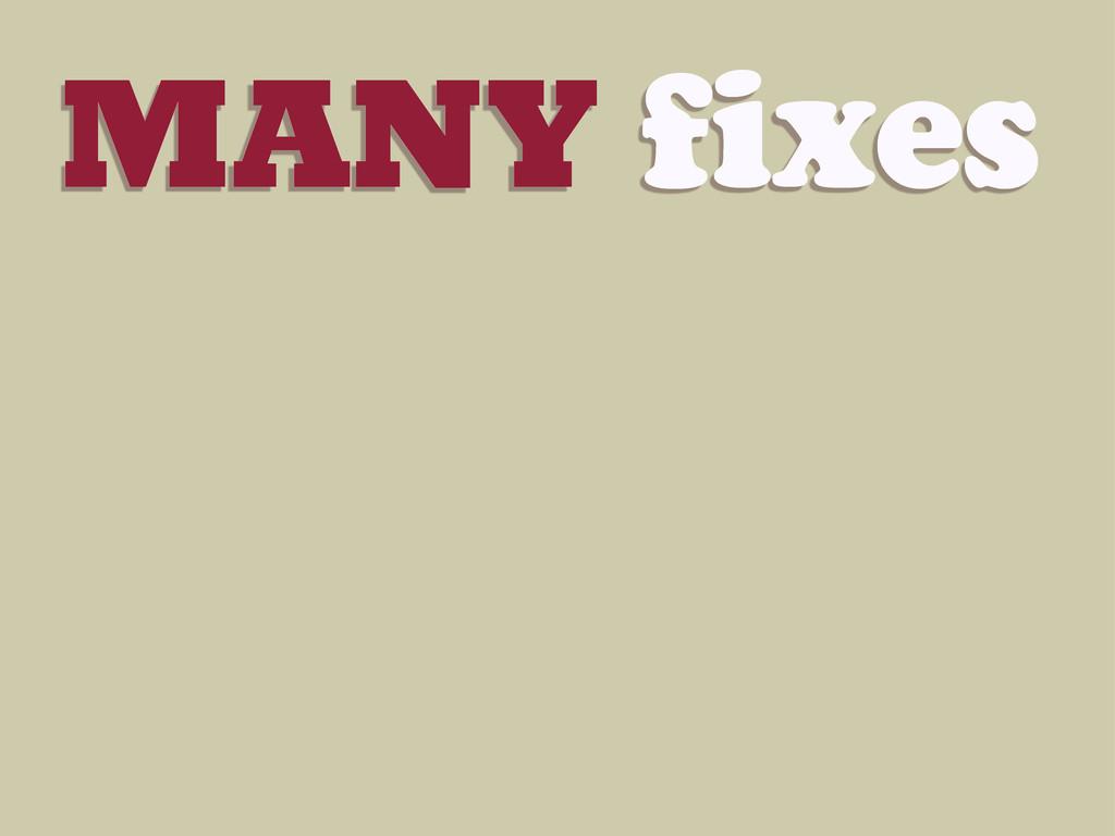 MANY fixes