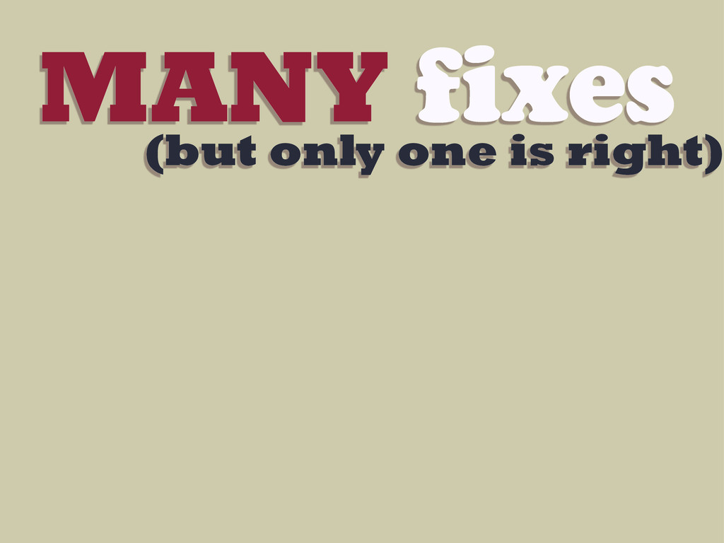 MANY fixes (but only one is right)