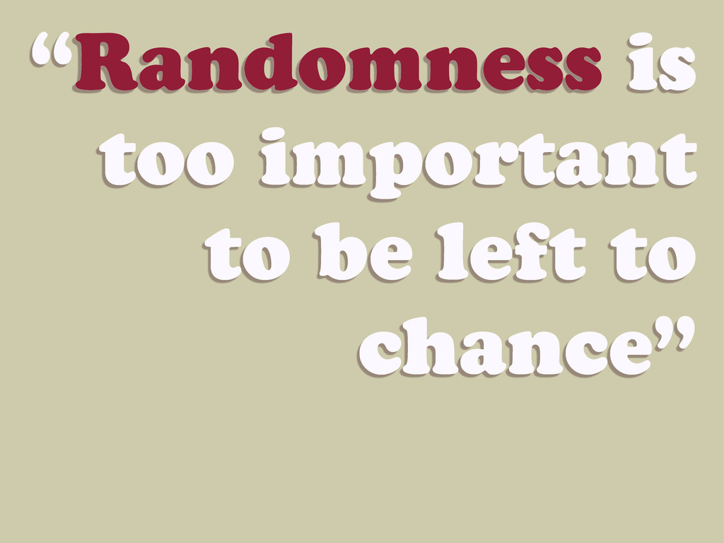"""""""Randomness is too important to be left to chan..."""