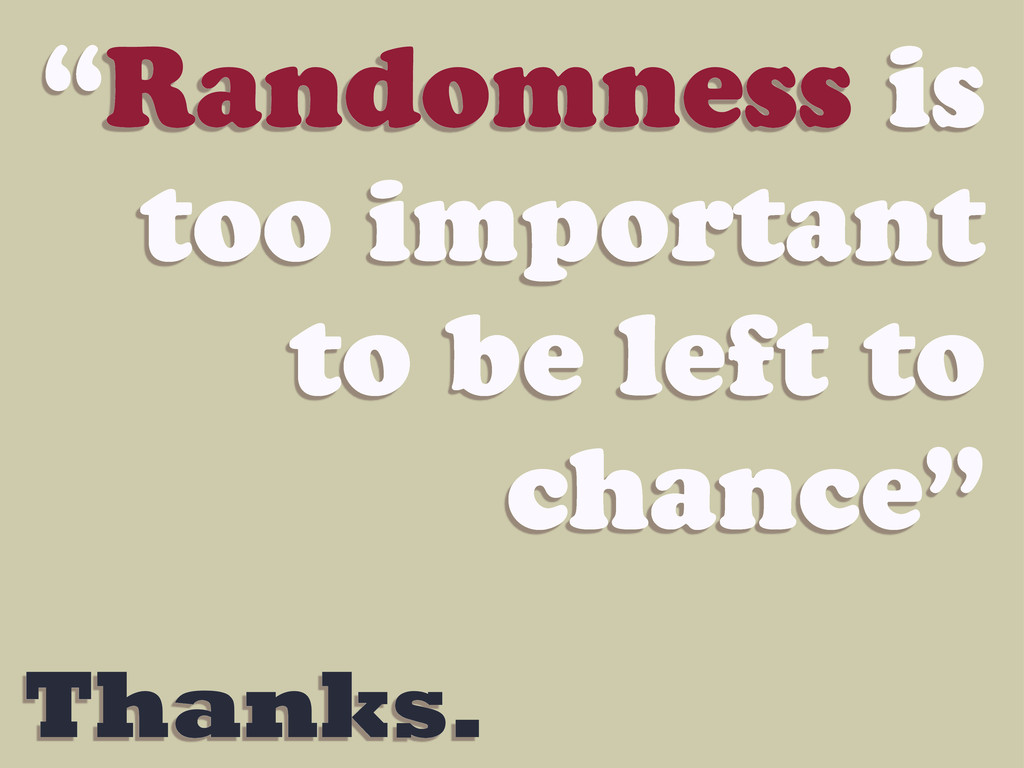 """Thanks. """"Randomness is too important to be left..."""
