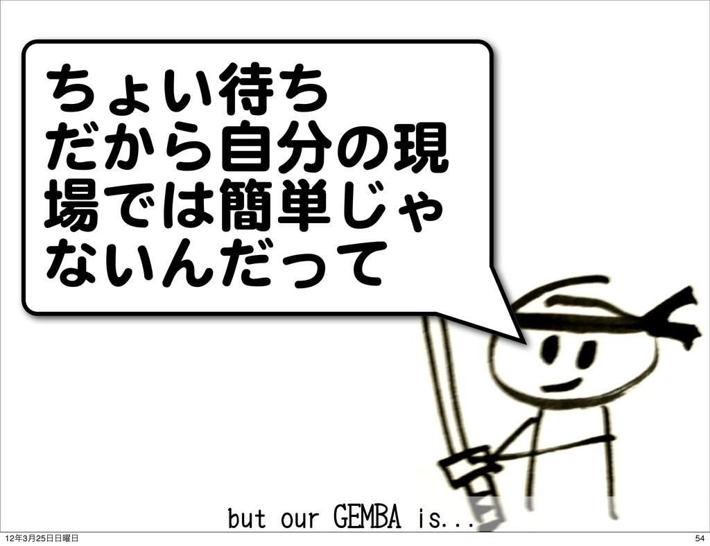 ちょい待ち だから自分の現 場では簡単じゃ ないんだって but our GEMBA is.....