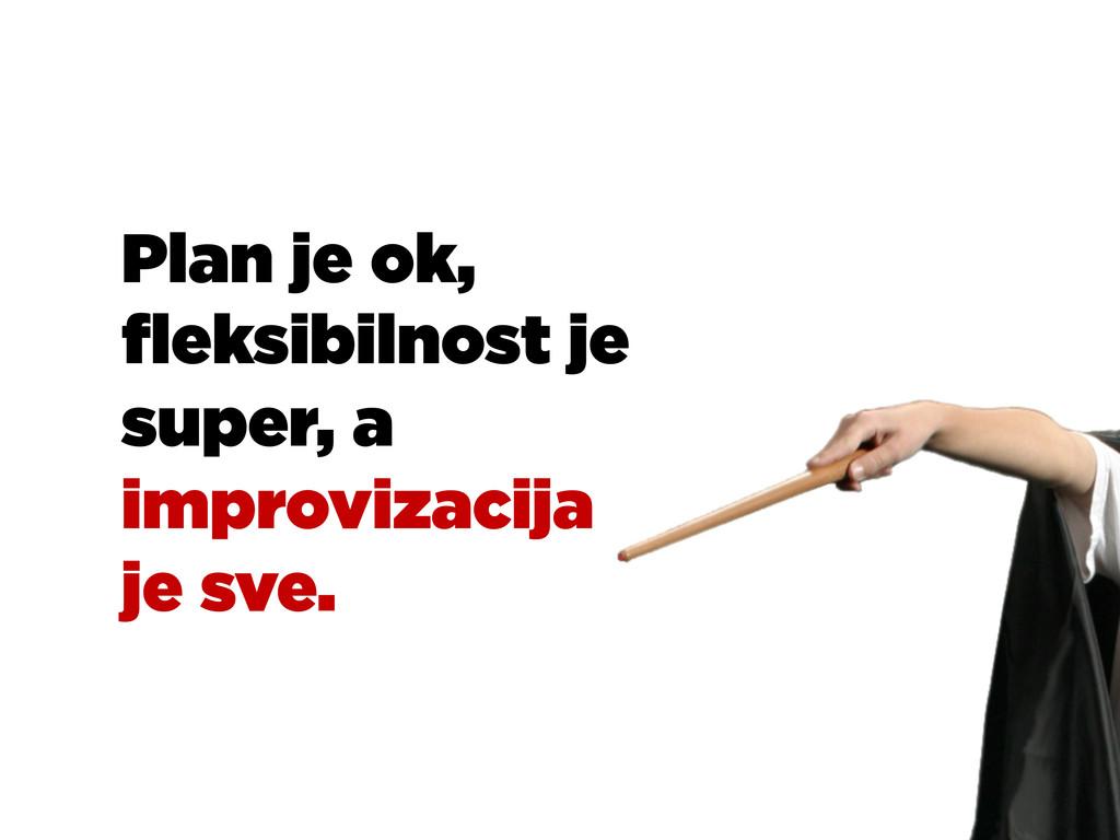 Plan je ok, fleksibilnost je super, a improvizac...